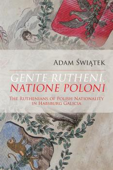 Cover for Gente Rutheni, Natione Poloni: The Ruthenians of Polish Nationality in Habsburg Galicia
